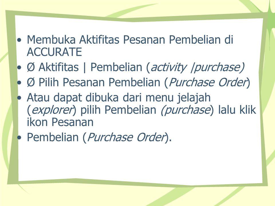 Membuka Aktifitas Pesanan Pembelian di ACCURATE Ø Aktifitas | Pembelian (activity |purchase) Ø Pilih Pesanan Pembelian (Purchase Order) Atau dapat dib