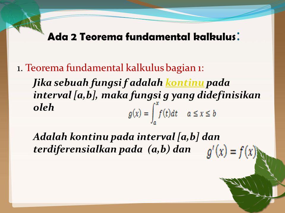 Ada 2 Teorema fundamental kalkulus : 1. Teorema fundamental kalkulus bagian 1: Jika sebuah fungsi f adalah kontinu pada interval [a,b], maka fungsi g