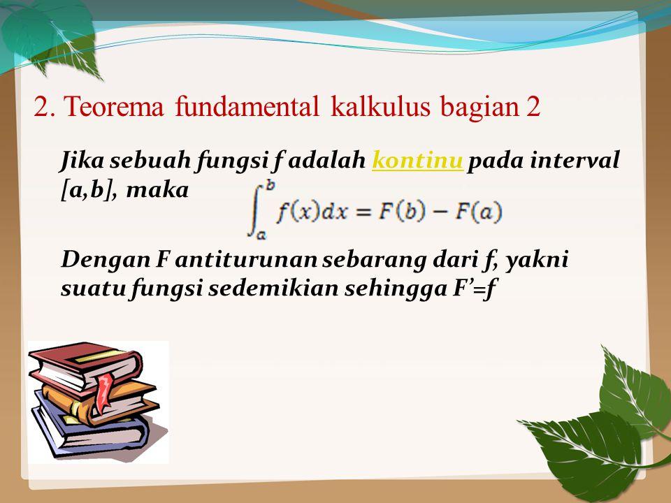 2. Teorema fundamental kalkulus bagian 2 Jika sebuah fungsi f adalah kontinu pada interval [a,b], makakontinu Dengan F antiturunan sebarang dari f, ya