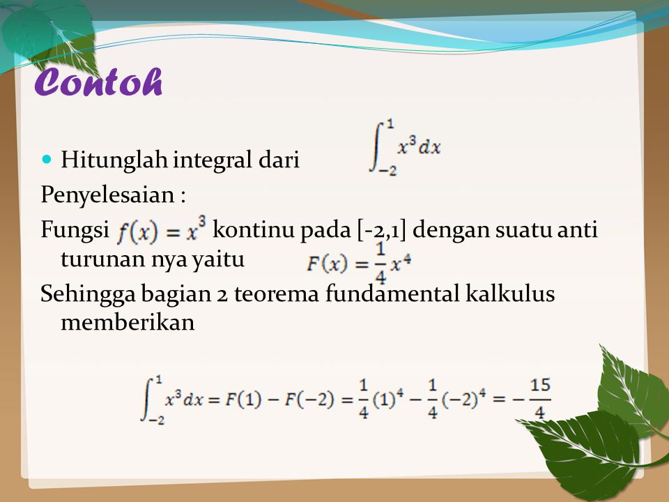 Contoh Hitunglah integral dari Penyelesaian : Fungsi kontinu pada [-2,1] dengan suatu anti turunan nya yaitu Sehingga bagian 2 teorema fundamental kalkulus memberikan