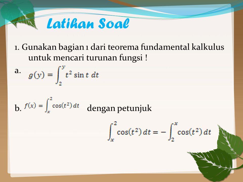 Latihan Soal 1. Gunakan bagian 1 dari teorema fundamental kalkulus untuk mencari turunan fungsi ! a. b. dengan petunjuk