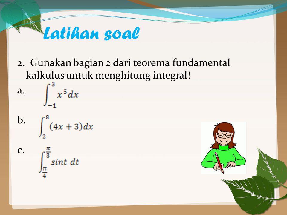 Latihan soal 2. Gunakan bagian 2 dari teorema fundamental kalkulus untuk menghitung integral! a. b. c.