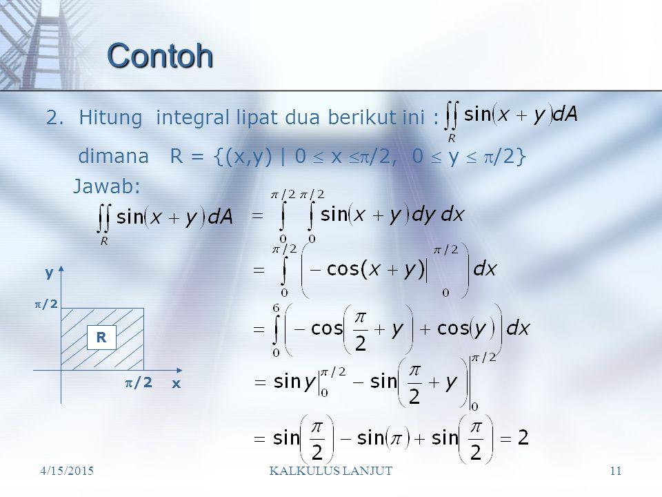 4/15/2015KALKULUS LANJUT11 Contoh 2. Hitung integral lipat dua berikut ini : dimana R = {(x,y) | 0  x /2, 0  y  /2} R /2 y x Jawab: