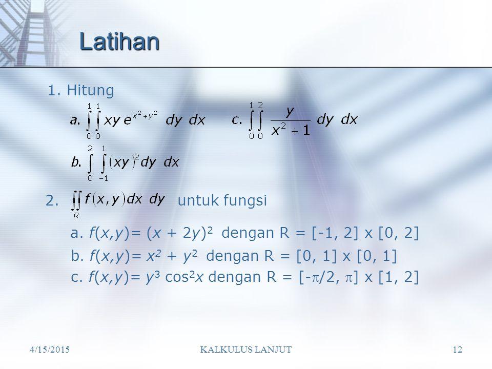 4/15/2015KALKULUS LANJUT12 Latihan 1. Hitung 2.untuk fungsi a. f(x,y)= (x + 2y) 2 dengan R = [-1, 2] x [0, 2] b. f(x,y)= x 2 + y 2 dengan R = [0, 1] x