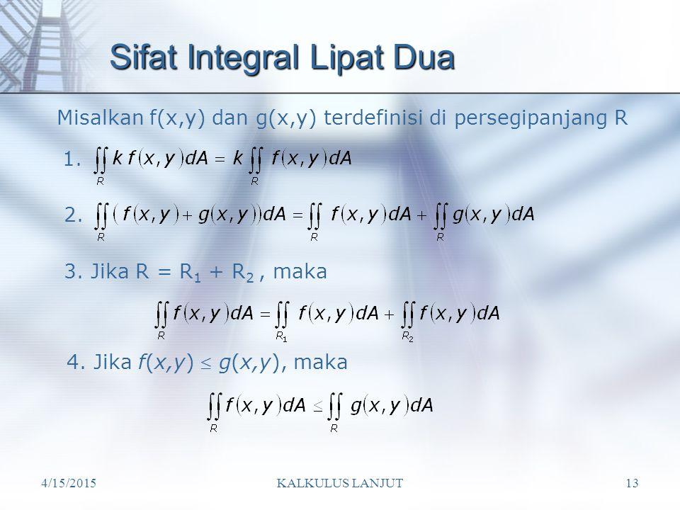 4/15/2015KALKULUS LANJUT13 Sifat Integral Lipat Dua Misalkan f(x,y) dan g(x,y) terdefinisi di persegipanjang R 1. 2. 3. Jika R = R 1 + R 2, maka 4. Ji