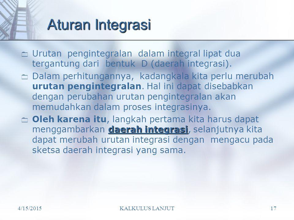 4/15/2015KALKULUS LANJUT17 Aturan Integrasi  Urutan pengintegralan dalam integral lipat dua tergantung dari bentuk D (daerah integrasi).  Dalam perh