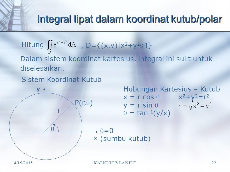 4/15/2015KALKULUS LANJUT22 Integral lipat dalam koordinat kutub/polar Hitung, D={(x,y)|x 2 +y 2 4} Dalam sistem koordinat kartesius, integral ini sul