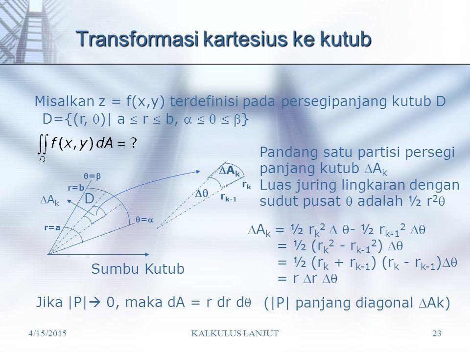 4/15/2015KALKULUS LANJUT23 Transformasi kartesius ke kutub Misalkan z = f(x,y) terdefinisi pada persegipanjang kutub D D={(r, )| a  r  b,     