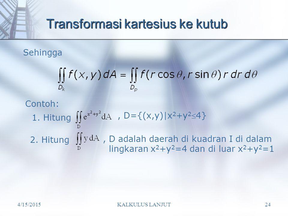 4/15/2015KALKULUS LANJUT24 Transformasi kartesius ke kutub Sehingga 1. Hitung, D={(x,y)|x 2 +y 2 4} Contoh: 2. Hitung, D adalah daerah di kuadran I d