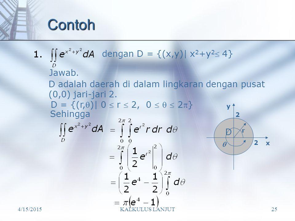 4/15/2015KALKULUS LANJUT25 Contoh dengan D = {(x,y)| x 2 +y 2  4} D adalah daerah di dalam lingkaran dengan pusat (0,0) jari-jari 2. D = {(r,)| 0 