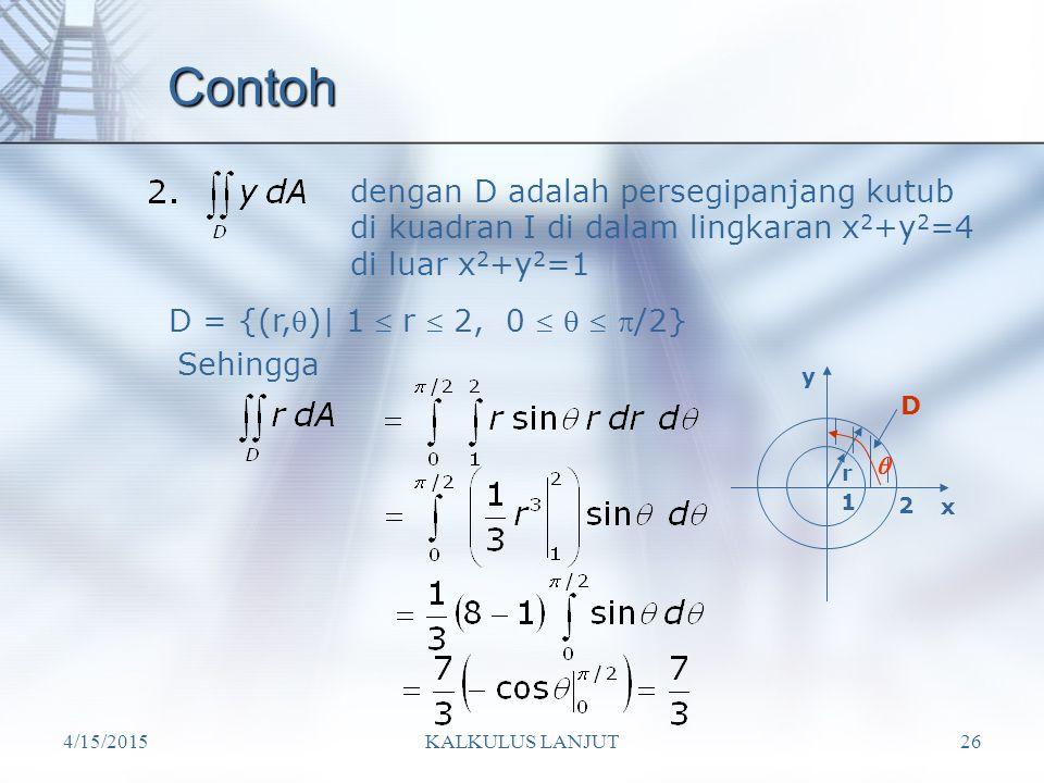 4/15/2015KALKULUS LANJUT26 Contoh dengan D adalah persegipanjang kutub di kuadran I di dalam lingkaran x 2 +y 2 =4 di luar x 2 +y 2 =1 D = {(r,)| 1 