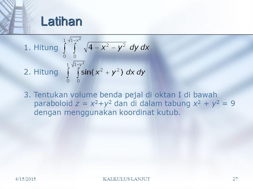 4/15/2015KALKULUS LANJUT27 Latihan 1. Hitung 2. Hitung 3. Tentukan volume benda pejal di oktan I di bawah paraboloid z = x 2 +y 2 dan di dalam tabung