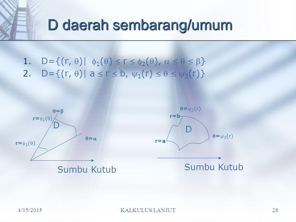 4/15/2015KALKULUS LANJUT28 D daerah sembarang/umum 1.D={(r, )|  1 ()  r   2 (),     } 2.D={(r, )| a  r  b,  1 (r)     2 (r)} Sumb