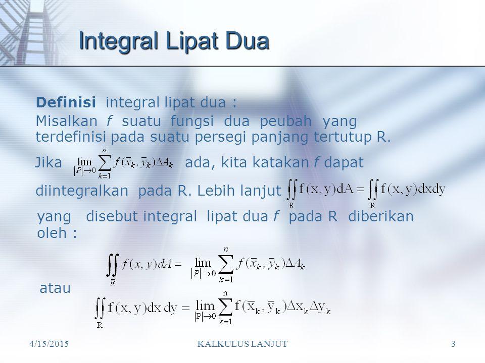 4/15/2015KALKULUS LANJUT3 Integral Lipat Dua Definisi integral lipat dua : Misalkan f suatu fungsi dua peubah yang terdefinisi pada suatu persegi panj