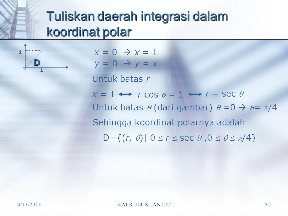 4/15/2015KALKULUS LANJUT32 Tuliskan daerah integrasi dalam koordinat polar 1 1 D={(r, )| 0  r  sec ,0    /4} x = 0  x = 1 y = 0  y = x Sehin