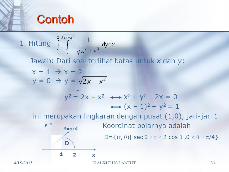 4/15/2015KALKULUS LANJUT33 Contoh 1. Hitung Jawab: Dari soal terlihat batas untuk x dan y: x = 1  x = 2 y = 0  y = y 2 = 2x – x 2 x 2 + y 2 – 2x = 0