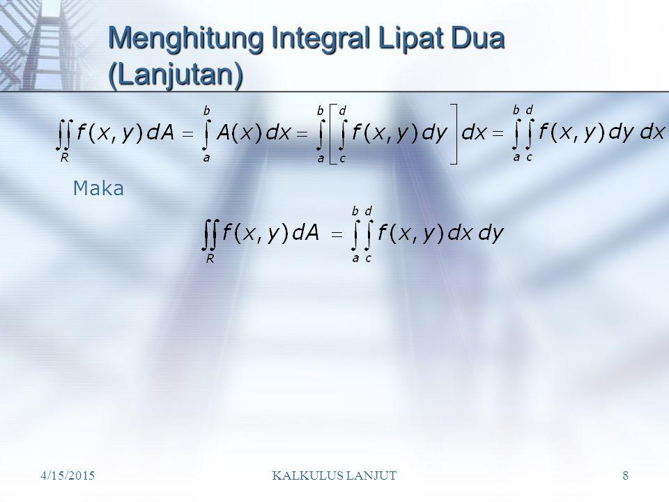 4/15/2015KALKULUS LANJUT29 Tuliskan daerah integrasi dalam koordinat polar 1 2 1 D={(r, )| 0  r  2 cos ,– /2    /2} Terlihat bahwa D adalah lingkaran dengan pusat di (1,0) dan berjari-jari 1 D Jadi, (x – 1) 2 + y 2 = 1 x 2 – 2x + 1 + y 2 = 1 x 2 + y 2 = 2x r 2 = 2r cos  r 2 – 2r cos  =0 r (r – 2 cos  )=0 r = 0 atau r = 2 cos  Untuk batas  (dari gambar)  =–  /2   =  /2 Sehingga,