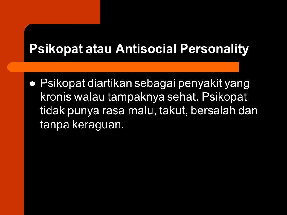 Psikopat atau Antisocial Personality Psikopat diartikan sebagai penyakit yang kronis walau tampaknya sehat. Psikopat tidak punya rasa malu, takut, ber