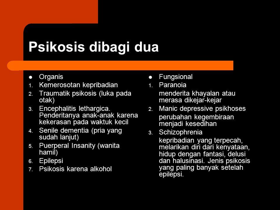 Psikosis dibagi dua Organis 1. Kemerosotan kepribadian 2. Traumatik psikosis (luka pada otak) 3. Encephalitis lethargica. Penderitanya anak-anak karen