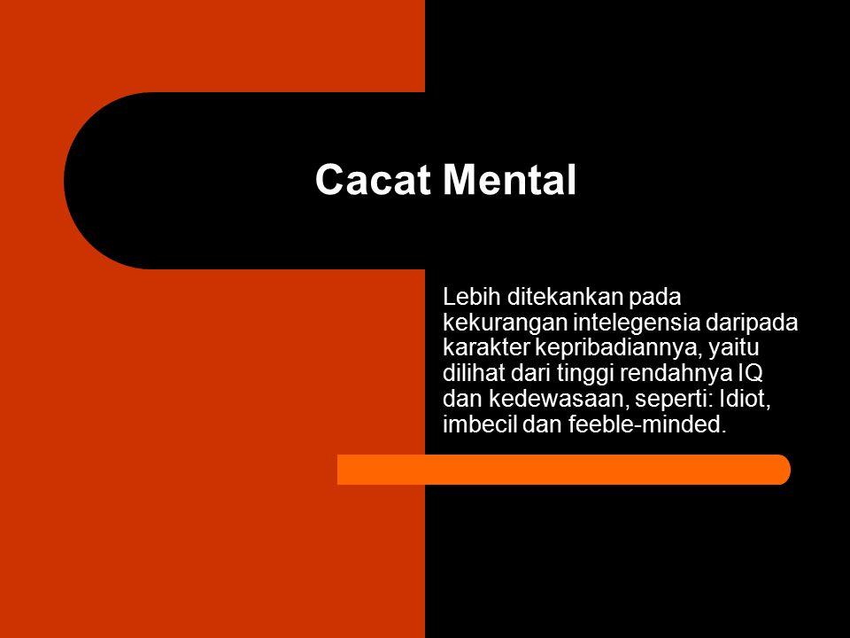 Cacat Mental Lebih ditekankan pada kekurangan intelegensia daripada karakter kepribadiannya, yaitu dilihat dari tinggi rendahnya IQ dan kedewasaan, se