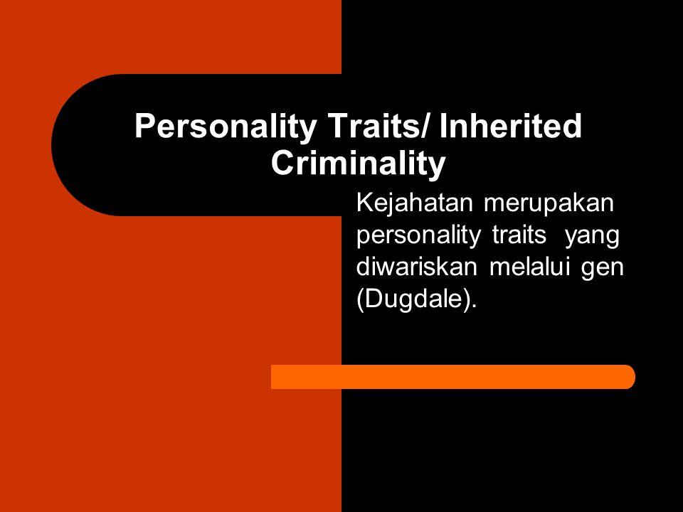 Personality Traits/ Inherited Criminality Kejahatan merupakan personality traits yang diwariskan melalui gen (Dugdale).