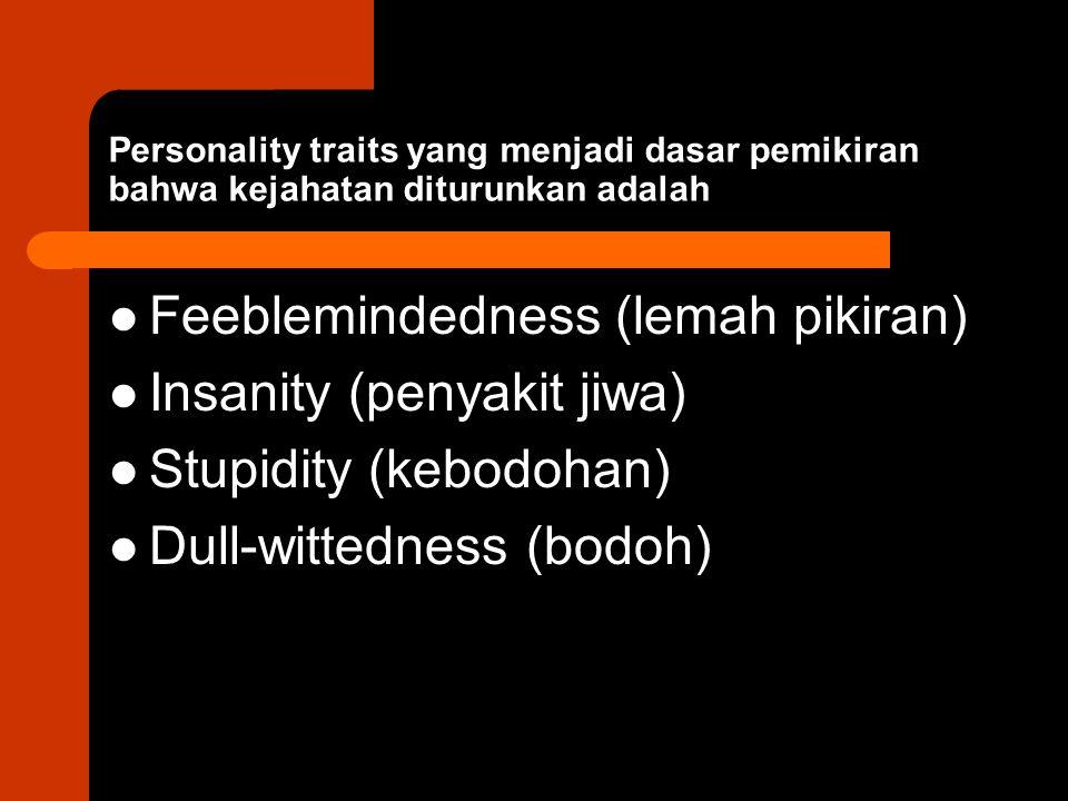 Personality traits yang menjadi dasar pemikiran bahwa kejahatan diturunkan adalah Feeblemindedness (lemah pikiran) Insanity (penyakit jiwa) Stupidity