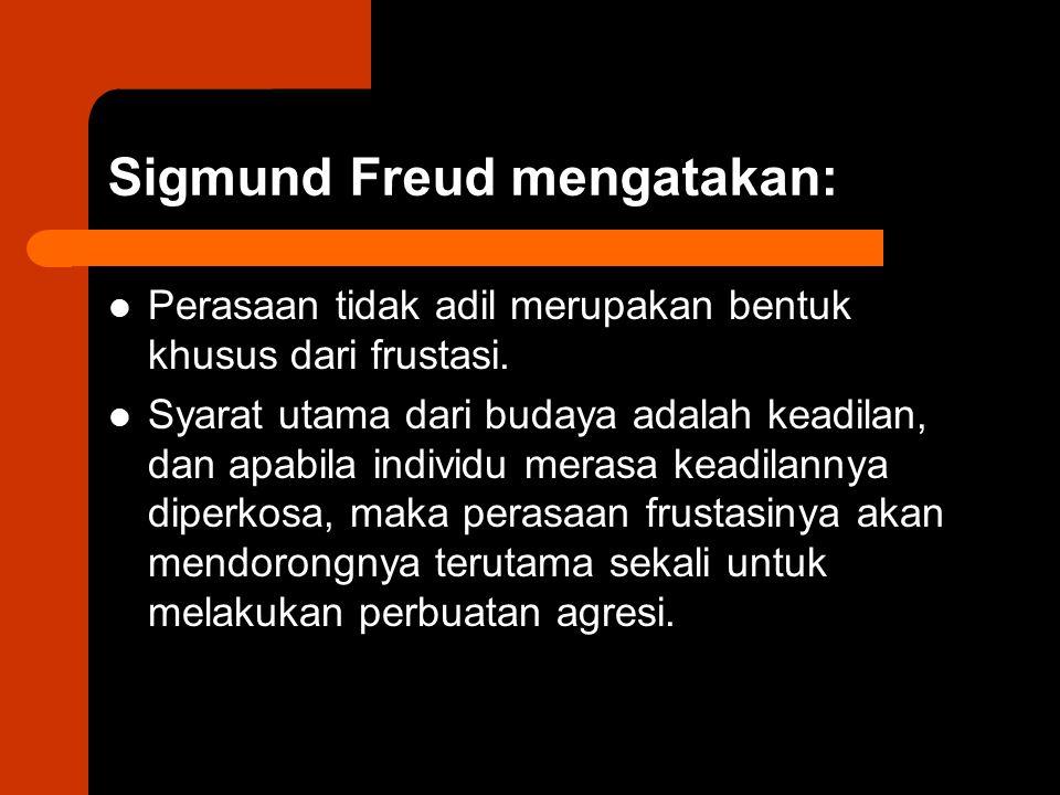 Sigmund Freud mengatakan: Perasaan tidak adil merupakan bentuk khusus dari frustasi. Syarat utama dari budaya adalah keadilan, dan apabila individu me