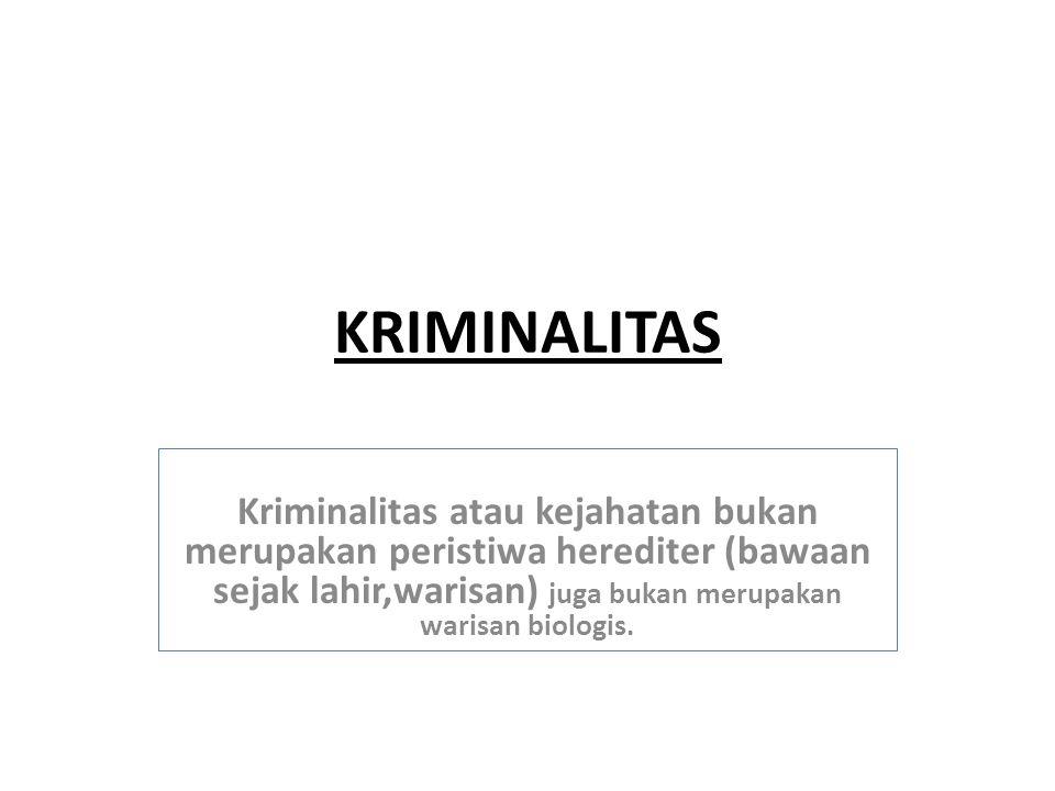 KRIMINALITAS Kriminalitas atau kejahatan bukan merupakan peristiwa herediter (bawaan sejak lahir,warisan) juga bukan merupakan warisan biologis.