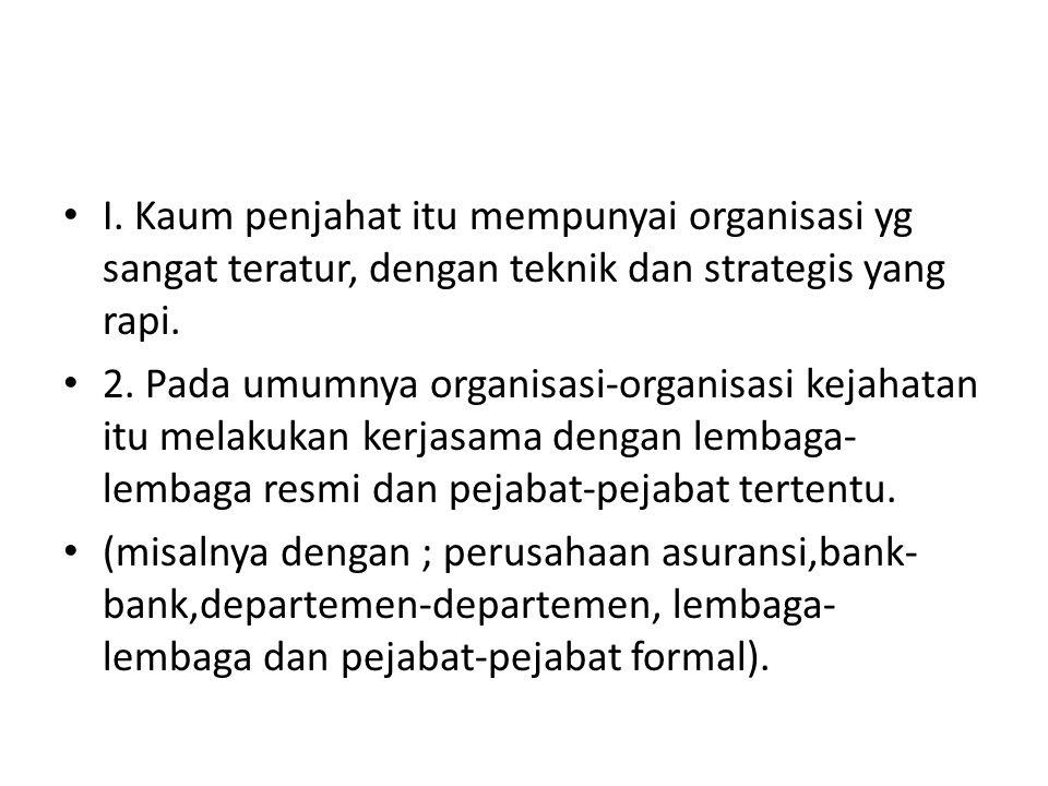 I. Kaum penjahat itu mempunyai organisasi yg sangat teratur, dengan teknik dan strategis yang rapi. 2. Pada umumnya organisasi-organisasi kejahatan it