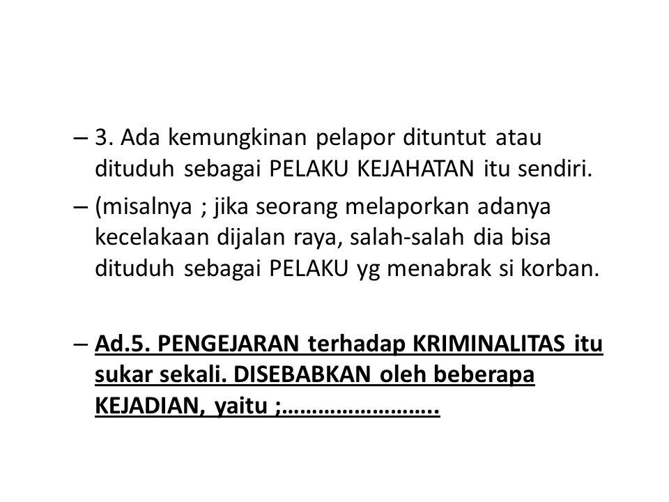 – 3. Ada kemungkinan pelapor dituntut atau dituduh sebagai PELAKU KEJAHATAN itu sendiri. – (misalnya ; jika seorang melaporkan adanya kecelakaan dijal