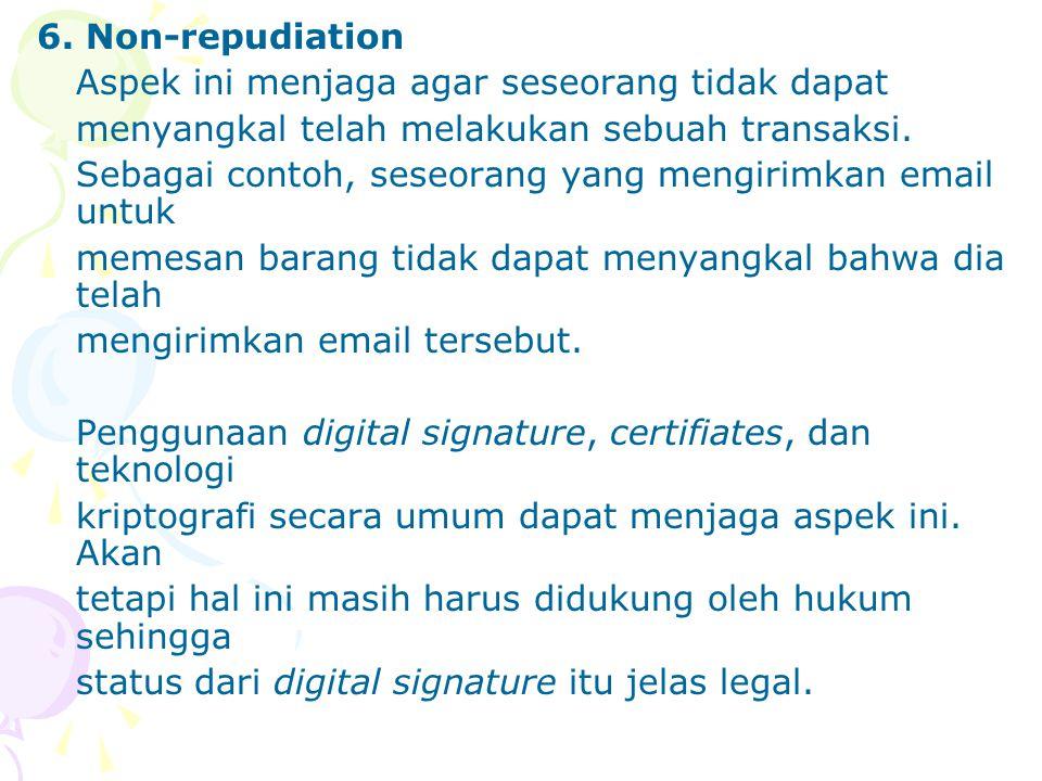 6. Non-repudiation Aspek ini menjaga agar seseorang tidak dapat menyangkal telah melakukan sebuah transaksi. Sebagai contoh, seseorang yang mengirimka