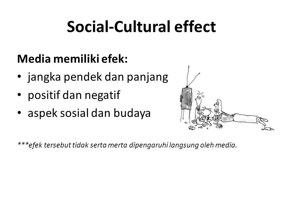 Social-Cultural effect Media memiliki efek: jangka pendek dan panjang positif dan negatif aspek sosial dan budaya ***efek tersebut tidak serta merta dipengaruhi langsung oleh media.
