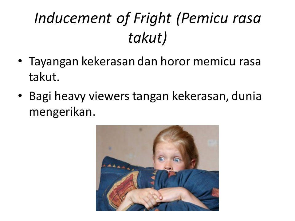 Inducement of Fright (Pemicu rasa takut) Tayangan kekerasan dan horor memicu rasa takut. Bagi heavy viewers tangan kekerasan, dunia mengerikan.