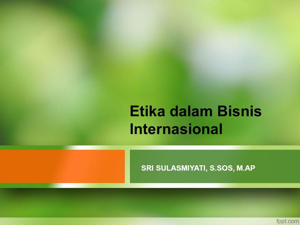 Etika dalam Bisnis Internasional SRI SULASMIYATI, S.SOS, M.AP
