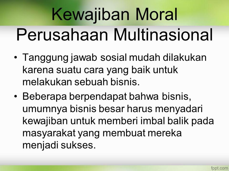 Kewajiban Moral Perusahaan Multinasional Tanggung jawab sosial mudah dilakukan karena suatu cara yang baik untuk melakukan sebuah bisnis.