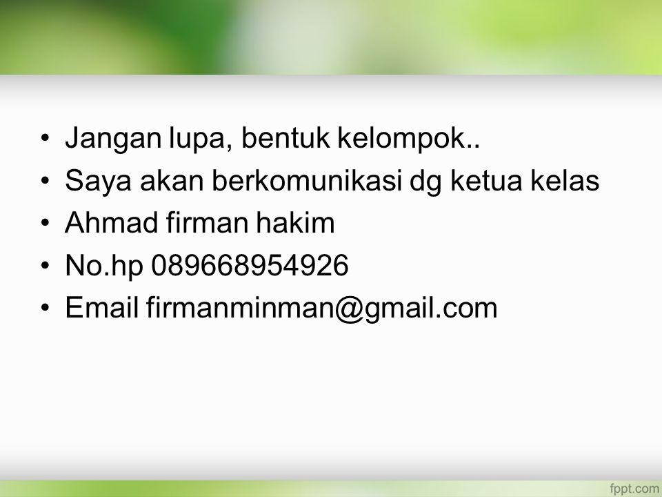 Jangan lupa, bentuk kelompok.. Saya akan berkomunikasi dg ketua kelas Ahmad firman hakim No.hp 089668954926 Email firmanminman@gmail.com