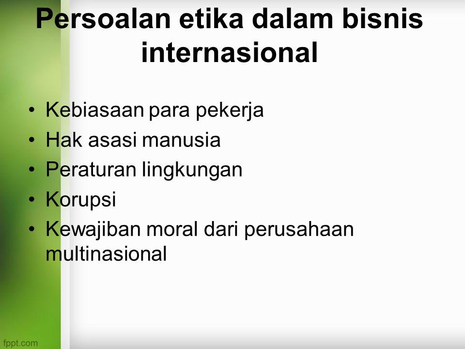 Persoalan etika dalam bisnis internasional Kebiasaan para pekerja Hak asasi manusia Peraturan lingkungan Korupsi Kewajiban moral dari perusahaan multinasional