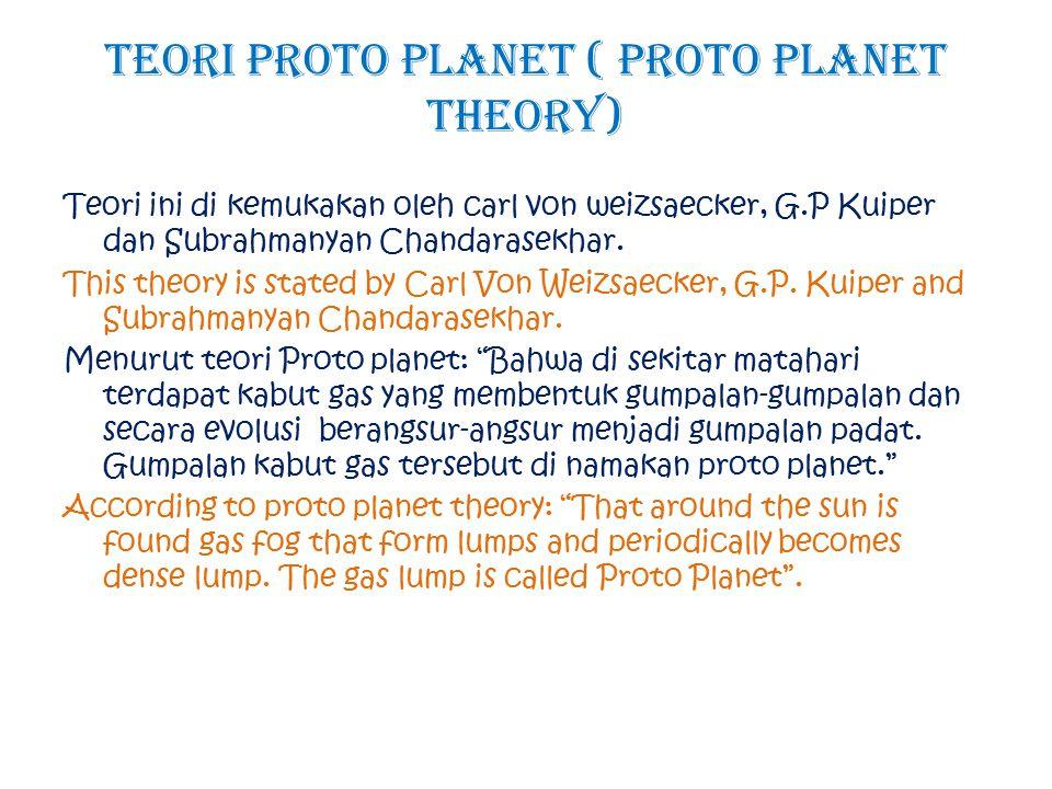 Teori Proto Planet ( Proto Planet Theory) Teori ini di kemukakan oleh carl von weizsaecker, G.P Kuiper dan Subrahmanyan Chandarasekhar. This theory is