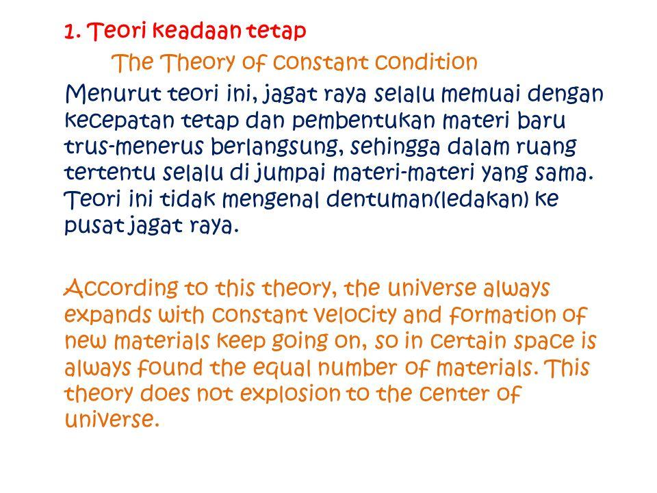 1. Teori keadaan tetap The Theory of constant condition Menurut teori ini, jagat raya selalu memuai dengan kecepatan tetap dan pembentukan materi baru