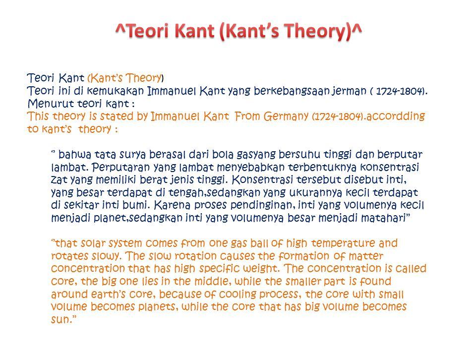 Teori Kant (Kant's Theory) Teori ini di kemukakan Immanuel Kant yang berkebangsaan jerman ( 1724-1804). Menurut teori kant : This theory is stated by