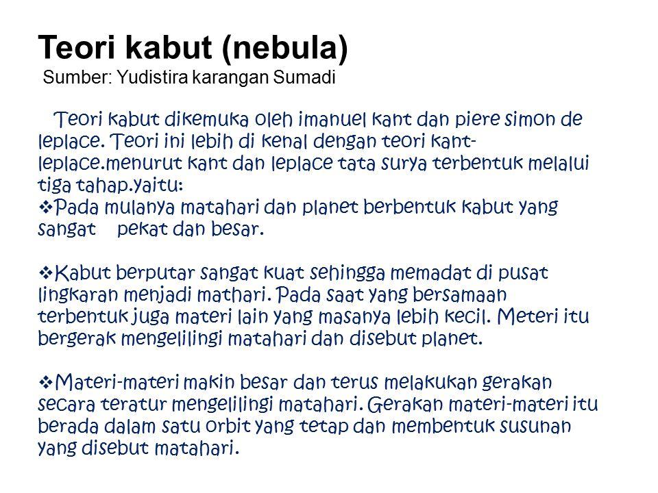 Teori kabut (nebula) Sumber: Yudistira karangan Sumadi Teori kabut dikemuka oleh imanuel kant dan piere simon de leplace. Teori ini lebih di kenal den