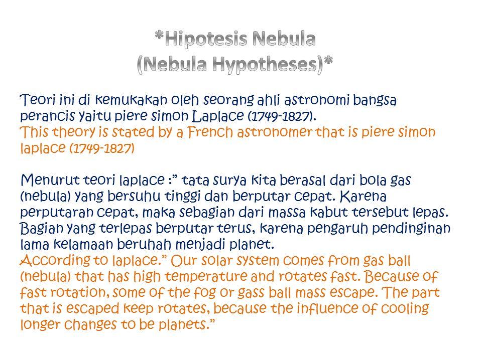 Teori ini di kemukakan oleh seorang ahli astronomi bangsa perancis yaitu piere simon Laplace (1749-1827). This theory is stated by a French astronomer