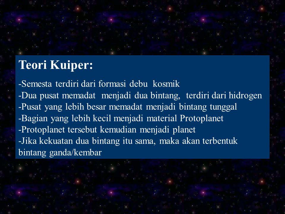 Teori Kuiper: -Semesta terdiri dari formasi debu kosmik -Dua pusat memadat menjadi dua bintang, terdiri dari hidrogen -Pusat yang lebih besar memadat menjadi bintang tunggal -Bagian yang lebih kecil menjadi material Protoplanet -Protoplanet tersebut kemudian menjadi planet -Jika kekuatan dua bintang itu sama, maka akan terbentuk bintang ganda/kembar
