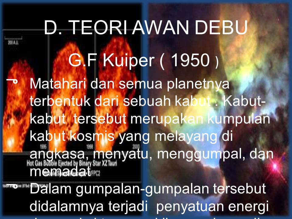 D. TEORI AWAN DEBU G.F Kuiper ( 1950 ) ு Matahari dan semua planetnya terbentuk dari sebuah kabut. Kabut- kabut tersebut merupakan kumpulan kabut kosm