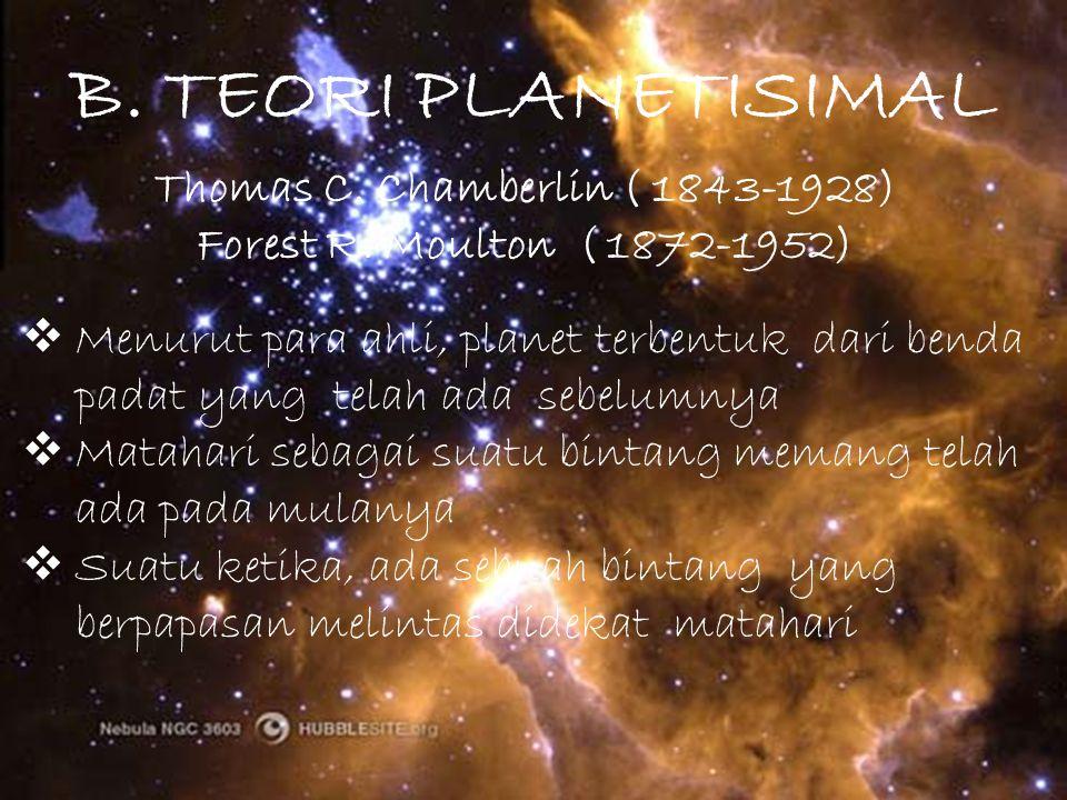 B. TEORI PLANETISIMAL Thomas C. Chamberlin ( 1843-1928) Forest R. Moulton ( 1872-1952)  Menurut para ahli, planet terbentuk dari benda padat yang tel
