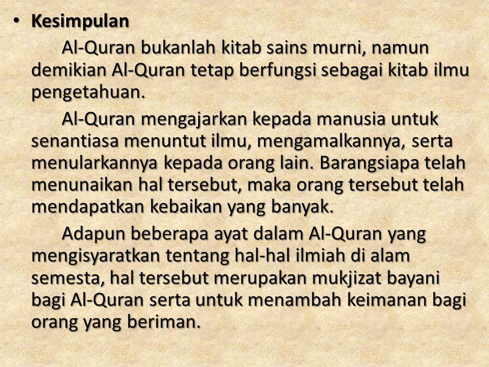 Kesimpulan Kesimpulan Al-Quran bukanlah kitab sains murni, namun demikian Al-Quran tetap berfungsi sebagai kitab ilmu pengetahuan. Al-Quran mengajarka