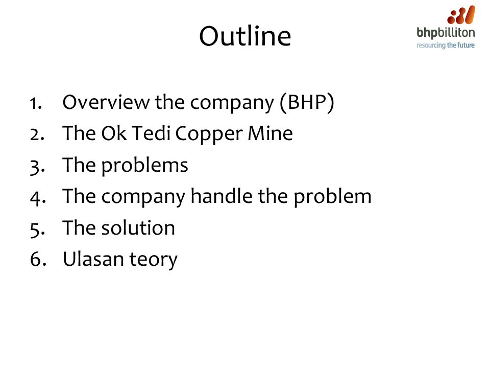 Outline 1.Overview the company (BHP) 2.The Ok Tedi Copper Mine 3.The problems 4.The company handle the problem 5.The solution 6.Ulasan teory