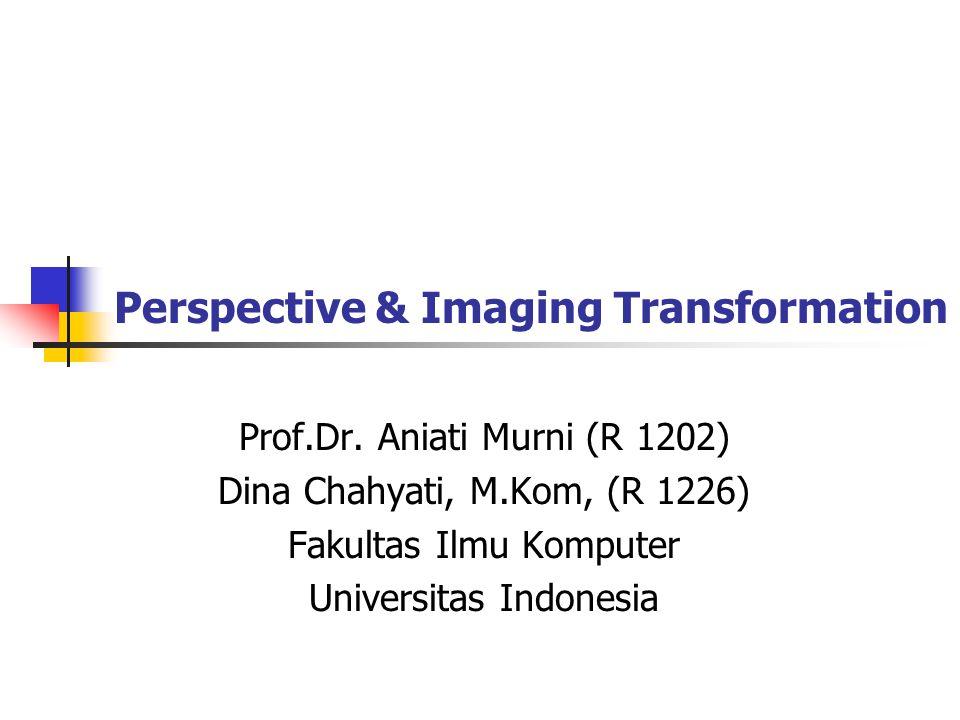 Perspective & Imaging Transformation Bidang Citra Pusat Lensa y Y x X z Z (x,y) (X,Y,Z) x X Z -
