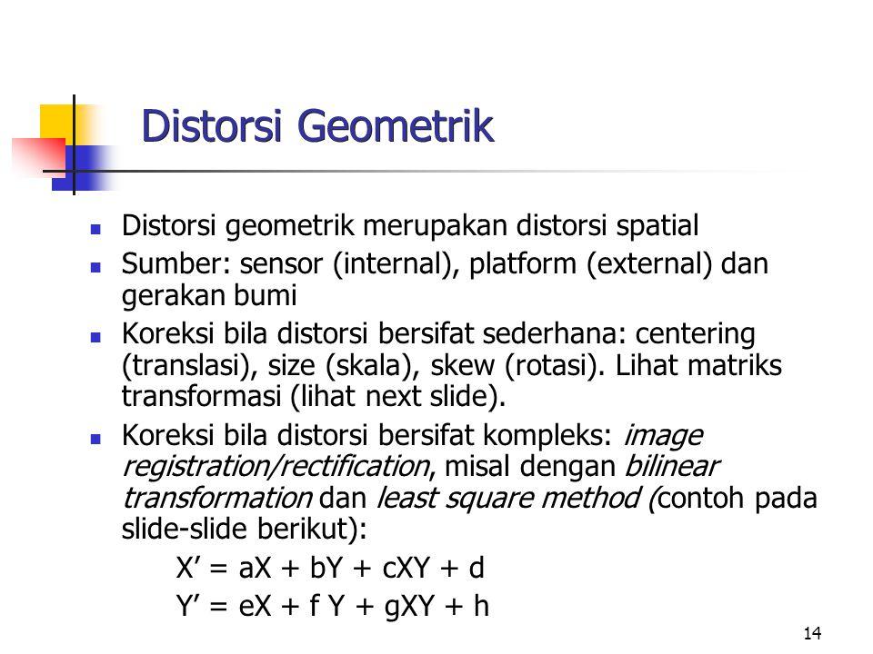 14 Distorsi Geometrik Distorsi geometrik merupakan distorsi spatial Sumber: sensor (internal), platform (external) dan gerakan bumi Koreksi bila disto