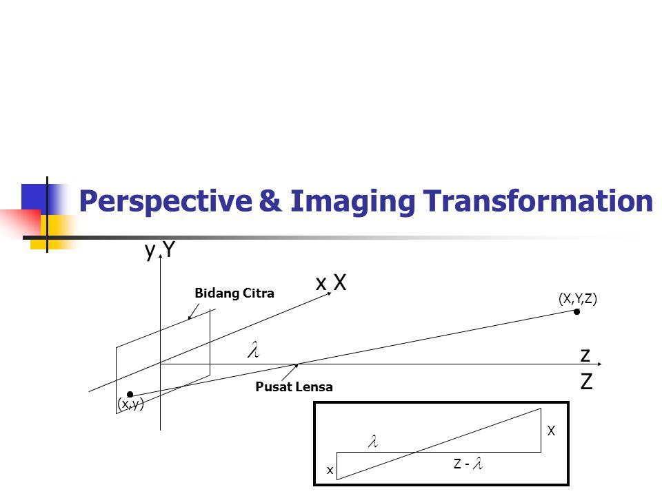 3 Camera coordinate system (x,y,z) dan World coordinate system (X,Y,Z) Bila kedua sistem sumbu (camera dan world) dihimpitkan, maka obyek (pada ruang world) dan bayangan (pada bidang citra) akan membentuk segitiga sama dan sebangun, sehingga: x/ = X/(Z - ) dan x = X/( - Z); y = Y/( - Z); z = Z/( - Z)